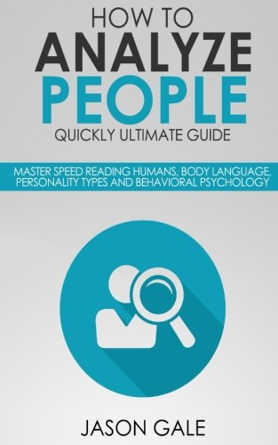 How To Analyze People Quickly Ultimate Guide: Master Speed Reading Humans, Body Language, Personality Types And Behavioral Psychology by CreateSpace Independent Publishing Platform