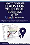 [ How to Generate Leads for Your Local Business with Google Adwords: A Primer on How to Use Google's Powerful Advertising Platform to Attract and Conver BY Battis, Kyle ( Author ) ] { Paperback } 2014
