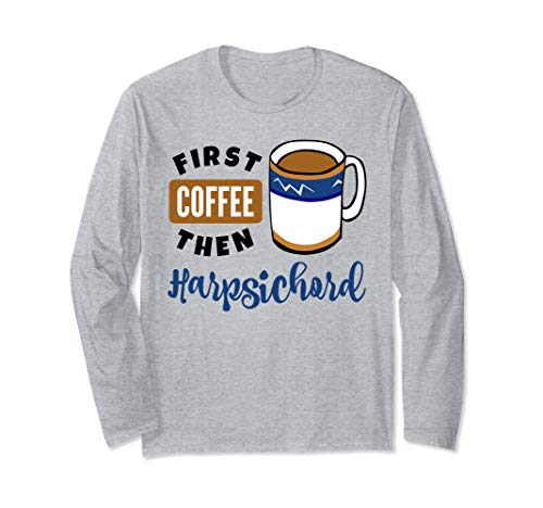 First Coffee Then Harpsichord Music Lover Coffee Mug Long Sleeve T-Shirt