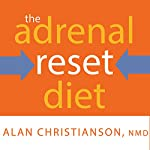 The Adrenal Reset Diet: Strategically Cycle Carbs and Proteins to Lose Weight, Balance Hormones, and Move From Stressed to Thriving | Alan Christianson NMD
