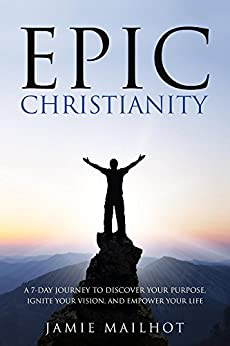 Epic Christianity: A 7-Day Journey to Discover Your Purpose, Ignite Your Vision, and Empower Your Life by [Mailhot, Jamie]