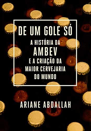 De Um Gole So - A historia da Ambev e a criacao da maior cervejaria do mundo (Em Portugues do Brasil)