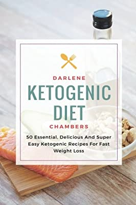 Ketogenic Diet: 50 Essential, Delicious And Super Easy Ketogenic Recipes For Fast Weight Loss