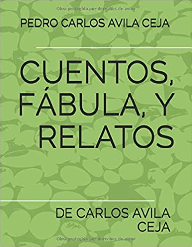 Amazon.com: CUENTOS, FABULA, Y RELATOS: DE CARLOS AVILA CEJA (Spanish Edition) (9781549665905): PEDRO CARLOS AVILA CEJA, CARLOS AVILA CEJA: Books