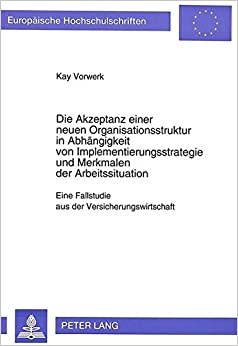 Die Akzeptanz einer neuen Organisationsstruktur in Abhängigkeit von Implementierungsstrategie und Merkmalen der Arbeitssituation: Eine Fallstudie aus ... Universitaires Européennes) (German Edition)