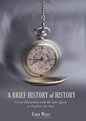 A Brief History of History: Great Historians and the Epic Quest to Explain the Past