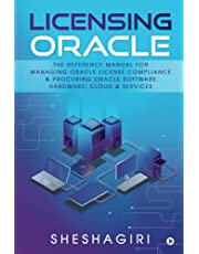Licensing Oracle: The Reference Manual For Managing Oracle License Compliance & Procuring Oracle Software, Hardware, Cloud & Services