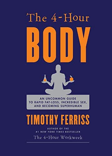 The 4-Hour Body: An Uncommon Guide to Rapid Fat-Loss, Incredible Sex, and Becoming Superhuman