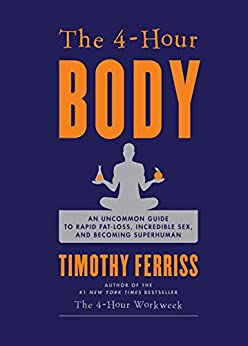 The 4-Hour Body: An Uncommon Guide to Rapid Fat-Loss, Incredible Sex, and Becoming Superhuman by [Ferriss, Timothy]