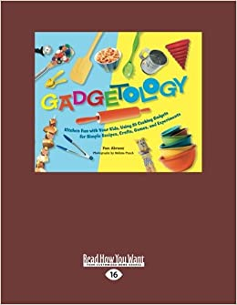 Gadgetology Kitchen Fun With Your Kids Using 35 Cooking Gadgets