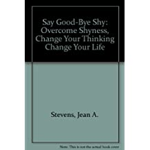 Say Goodbye to Shy: Overcome Shyness, Change Your Thinking, Change Your Life