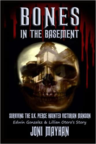 Bones in the Basement: Surviving the S.K. Pierce Haunted Victorian Mansion - Edwin Gonzalez & Lillian Otero's Story Kindle Edition by Joni Mayhan  (Author)  Format: Kindle Edition