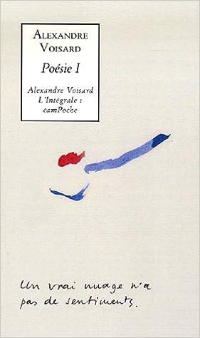 Livres gratuits en ligne Alexandre Voisard l'Intégrale - Tome 1: Poésie 1 : Ecrit sur un mur ; Vert paradis ; Préface aux testaments de l'ermite; Chronique du guet ; Epars pdf, epub ebook