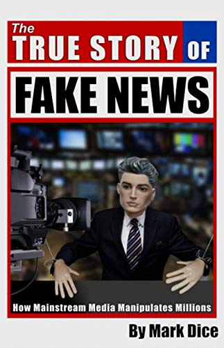 The True Story of Fake News: How Mainstream Media Manipulates Millions (Media Control The Spectacular Achievements Of Propaganda)