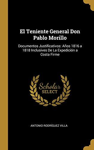 El Teniente General Don Pablo Morillo: Documentos Justificativos: Años 1816 a 1818 Inclusives De La Expedición a Costa Firme