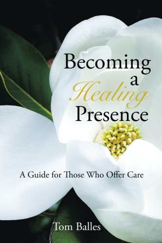 Becoming a Healing Presence: A Guide For Those Who Offer Care