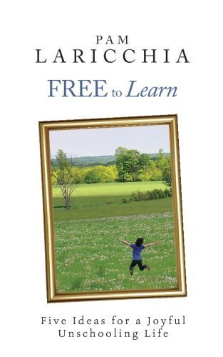 Free to Learn: Five Ideas for a Joyful Unschooling Life by Pam Laricchia (2012-05-08)