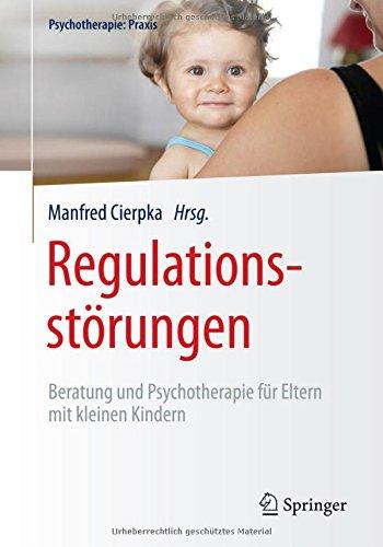 Regulationsstörungen: Beratung und Psychotherapie für Eltern mit kleinen Kindern (Psychotherapie: Praxis)