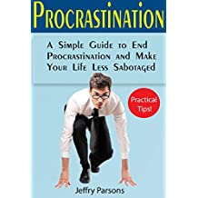 Procrastination: A Simple Guide to End Procrastination and Make Your Life Less Sabotaged (Book about procrastination which can bring useful gifts into your life) (Self-made)