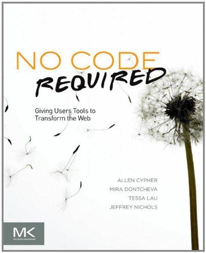 No Code Required: Giving Users Tools to Transform the Web by Allen Cypher, Publisher : Morgan Kaufmann