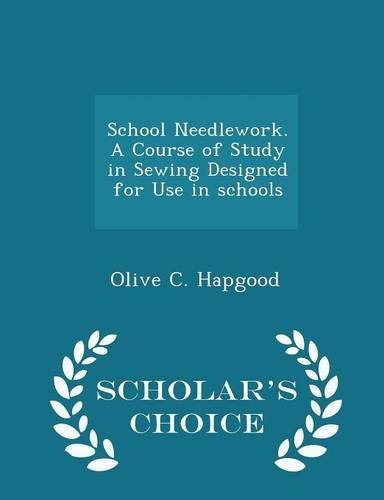 Read Online School Needlework. A Course of Study in Sewing Designed for Use in schools - Scholar's Choice Edition PDF