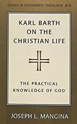 Karl Barth on the Christian Life: The Practical Knowledge of God (Issues in Systematic Theology)
