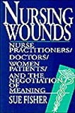 Nursing Wounds : Nurse Practitioners, Doctors, Women Patients, and the Negotiation of Meaning, Fisher, Sue, 0813521815