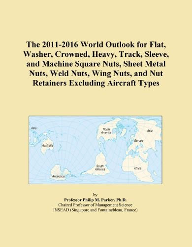 The 2011-2016 World Outlook for Flat, Washer, Crowned, Heavy, Track, Sleeve, and Machine Square Nuts, Sheet Metal Nuts, Weld Nuts, Wing Nuts, and Nut Retainers Excluding Aircraft Types