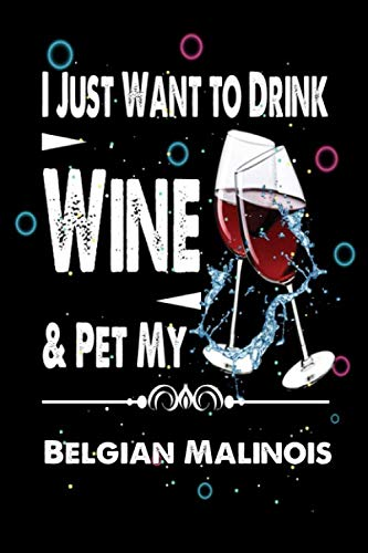 I just want to Drink Wine & Pet my Belgian Malinois: Lined notebook Gift for Wine and Belgian Malinois lover. Notebook / Diary / Thanksgiving & Puppy Day Gift for Wine Lover