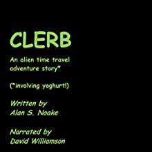 Clerb: An Alien Time Travel Adventure Story* (*Involving Yoghurt!) Audiobook by Alan S. Noake Narrated by David Williamson