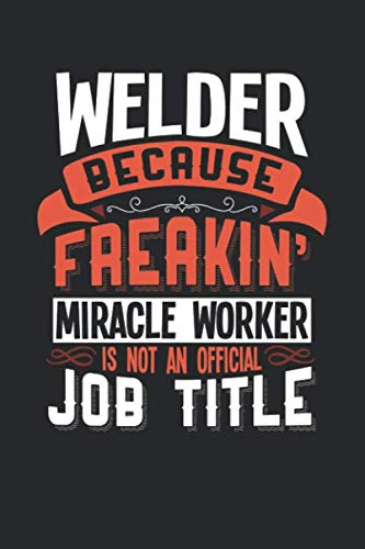 WELDER BECAUSE FREAKIN' MIRACLE WORKER IS NOT AN OFFICIAL JOB TITLE: 6x9 inches blank notebook, 120 Pages, Composition Book and Journal, funny gift for your favorite Welder miracle worker