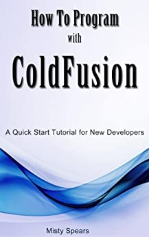 How to Program with ColdFusion: A Quick Start Tutorial for New Developers by [Spears, Misty]