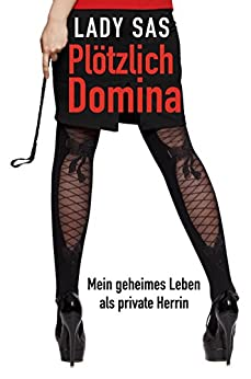 Plötzlich Domina - mein geheimes Leben als private SM-Herrin. (German Edition) de [Sas, Lady]