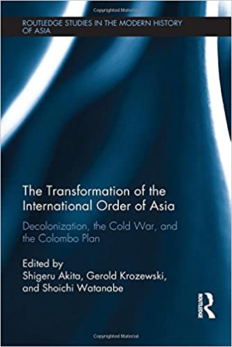 The Transformation of the International Order of Asia: Decolonization, the Cold War, and the Colombo Plan (Routledge Studies in the Modern History of Asia)