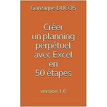 Créer un planning perpétuel avec Excel en 50 étapes: version 1.7 (French Edition)
