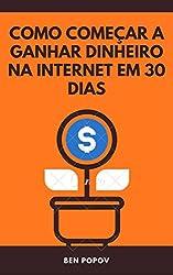 Como Começar a Ganhar Dinheiro na Internet em 30 Dias (Portuguese Edition)