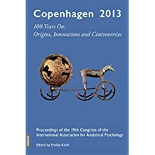 Copenhagen 2013 - 100 Years On: Origins, Innovations and Controversies: Proceedings of the 19th Congress of the International Association for Analytical Psychology