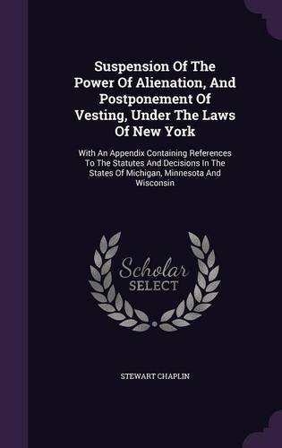 Read Online Suspension of the Power of Alienation, and Postponement of Vesting, Under the Laws of New York: With an Appendix Containing References to the Statutes ... States of Michigan, Minnesota and Wisconsin pdf