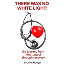 There Was No White Light: The journey from heart attack through recovery