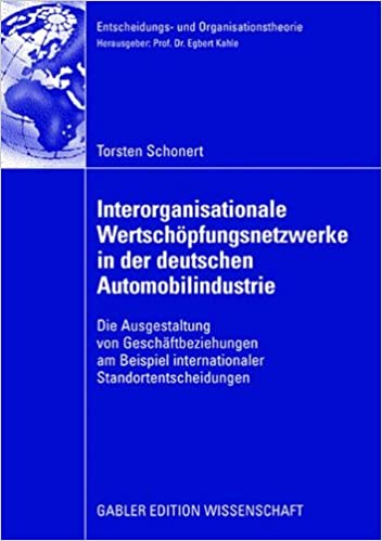 Interorganisationale Wertschöpfungsnetzwerke in der deutschen Automobilindustrie: Die Ausgestaltung von Geschäftsbeziehungen am Beispiel ... (Entscheidungs- und Organisationstheorie)