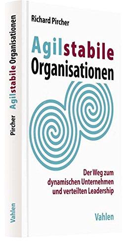 Agilstabile Organisationen: Der Weg zum dynamischen Unternehmen und verteilten Leadership