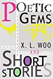 Poetic Gems and Short Stories, X. L. WOO, 0595315496