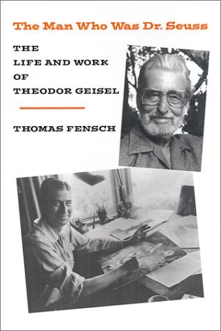 The Man Who Was Dr. Seuss: The Life and Work of Theodor Geisel by Thomas Fensch -