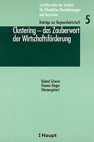 Clustering - das Zauberwort der Wirtschaftsförderung (Schriftenreihe des Instituts für öffentliche Dienstleistungen und Tourismus / Beiträge zum öffentlichen Management)