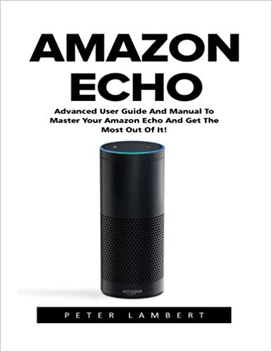 Amazon Echo: Advanced User Guide And Manual To Master Your ...