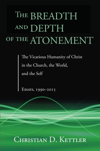 The Breadth and Depth of the Atonement: The Vicarious Humanity of Christ in the Church, the World, and the Self: Essays, 1990-2015