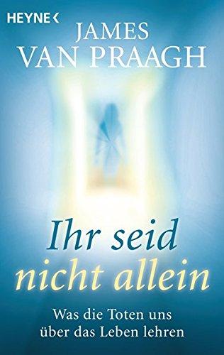 Ihr seid nicht allein: Was die Toten uns über das Leben lehren Taschenbuch – 11. Februar 2013 James Van Praagh Karin Weingart Heyne Verlag 3453702182