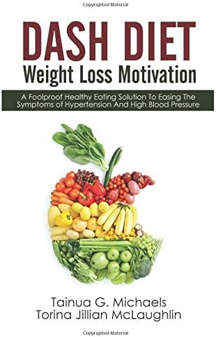 DASH Diet Weight Loss Motivation: A Foolproof Healthy Eating Solution To Easing The Symptoms of Hypertension And High Blood Pressure