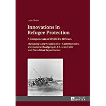 Innovations in Refugee Protection: A Compendium of UNHCRs 60 Years- Including Case Studies on IT Communities, Vietnamese Boatpeople, Chilean Exile and Namibian Repatriation