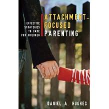 Attachment-Focused Parenting: Effective Strategies to Care for Children (Norton Professional Books (Hardcover))